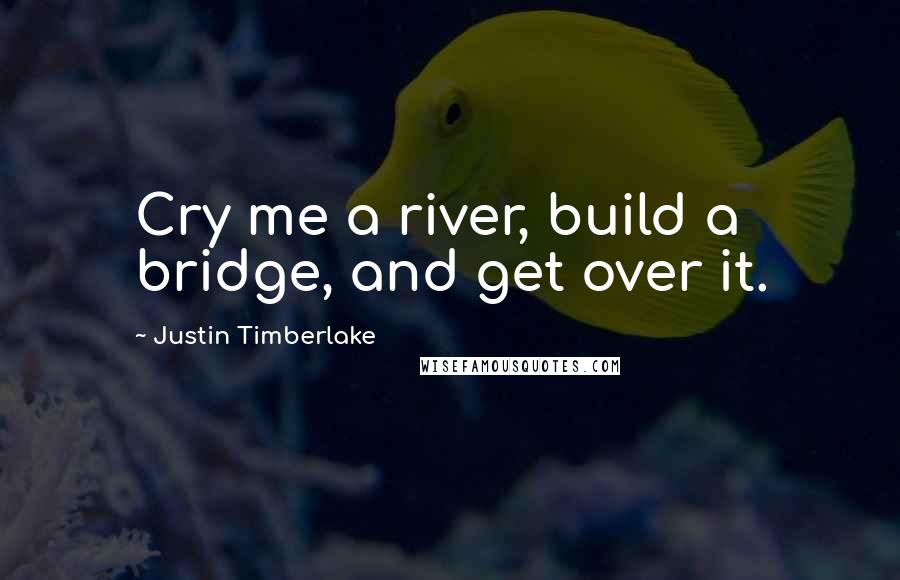 Justin Timberlake quotes: Cry me a river, build a bridge, and get over it.