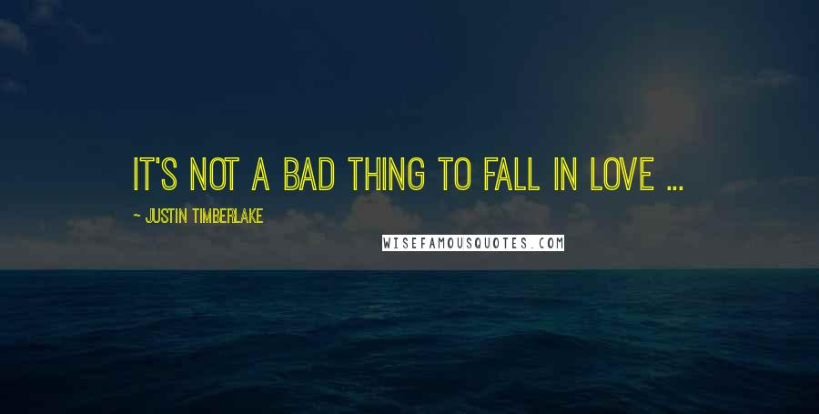 Justin Timberlake quotes: It's not a bad Thing to fall in Love ...