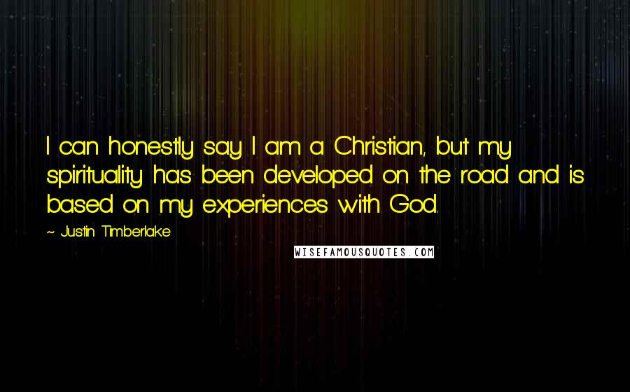 Justin Timberlake quotes: I can honestly say I am a Christian, but my spirituality has been developed on the road and is based on my experiences with God.
