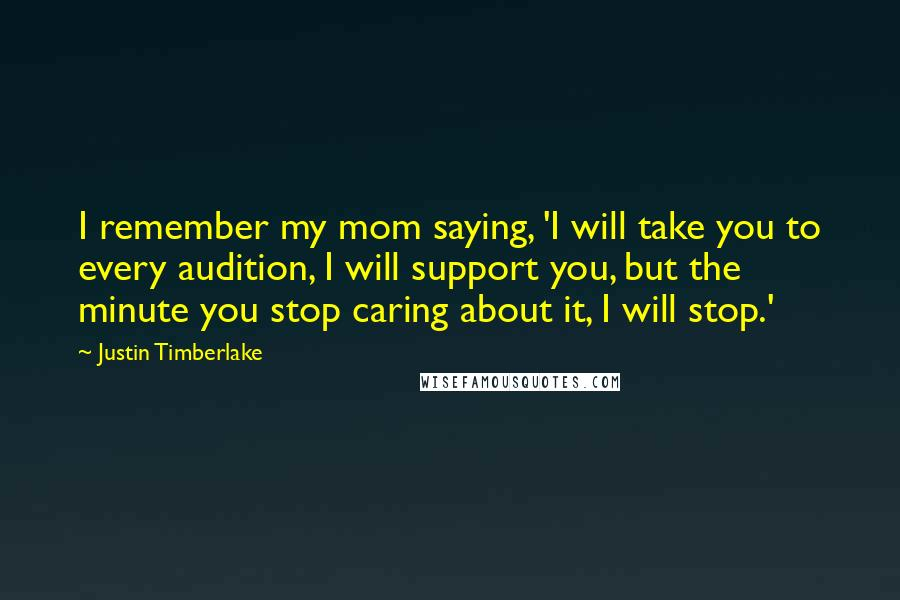 Justin Timberlake quotes: I remember my mom saying, 'I will take you to every audition, I will support you, but the minute you stop caring about it, I will stop.'