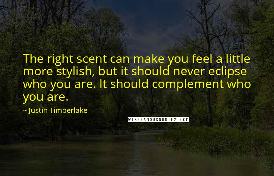 Justin Timberlake quotes: The right scent can make you feel a little more stylish, but it should never eclipse who you are. It should complement who you are.