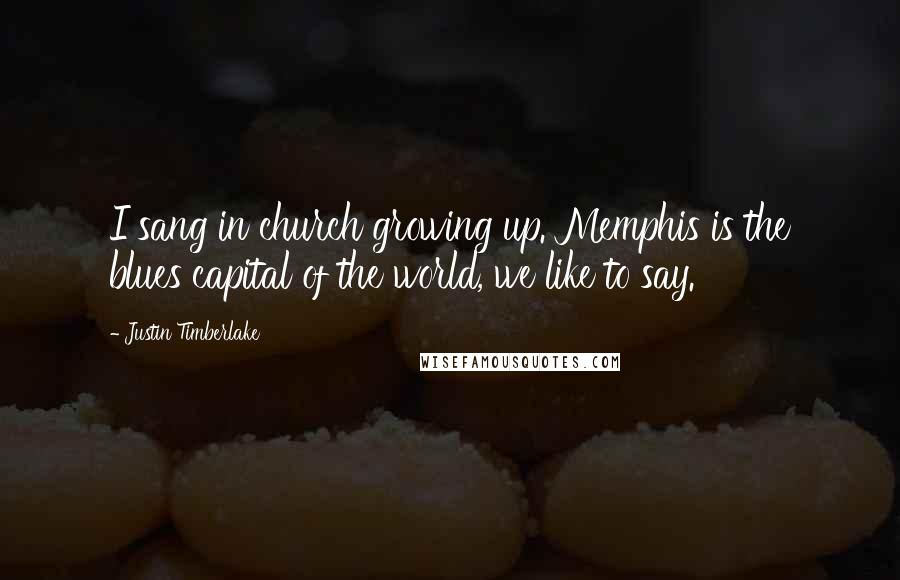 Justin Timberlake quotes: I sang in church growing up. Memphis is the blues capital of the world, we like to say.