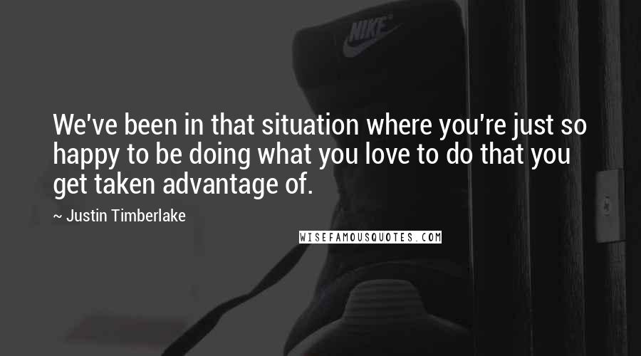 Justin Timberlake quotes: We've been in that situation where you're just so happy to be doing what you love to do that you get taken advantage of.