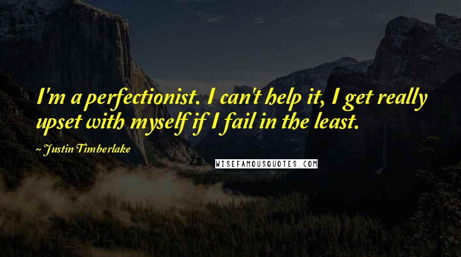 Justin Timberlake quotes: I'm a perfectionist. I can't help it, I get really upset with myself if I fail in the least.