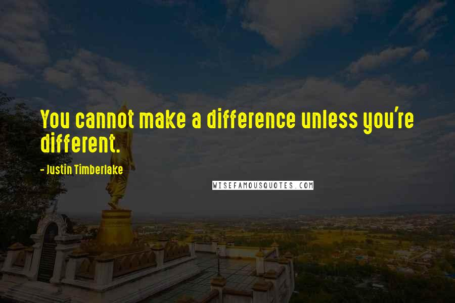 Justin Timberlake quotes: You cannot make a difference unless you're different.