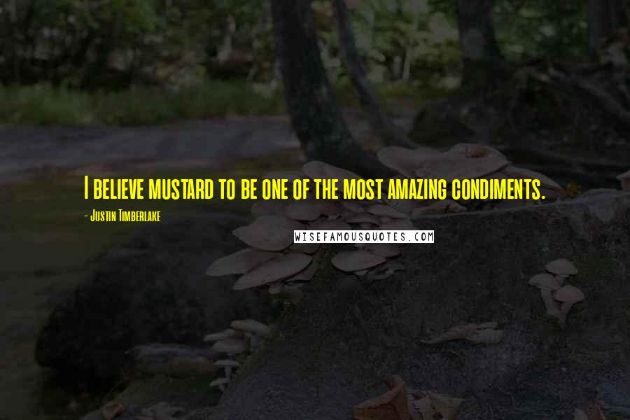 Justin Timberlake quotes: I believe mustard to be one of the most amazing condiments.