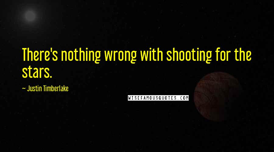 Justin Timberlake quotes: There's nothing wrong with shooting for the stars.