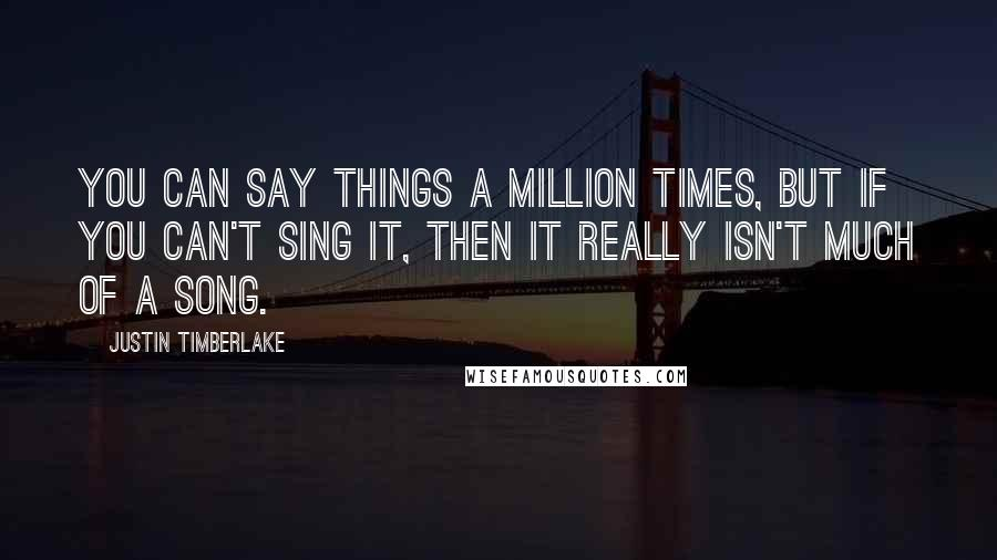 Justin Timberlake quotes: You can say things a million times, but if you can't sing it, then it really isn't much of a song.