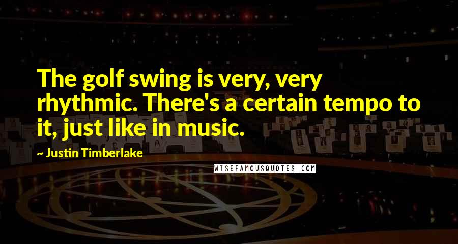 Justin Timberlake quotes: The golf swing is very, very rhythmic. There's a certain tempo to it, just like in music.