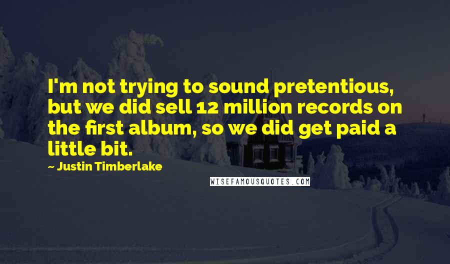 Justin Timberlake quotes: I'm not trying to sound pretentious, but we did sell 12 million records on the first album, so we did get paid a little bit.