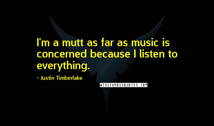 Justin Timberlake quotes: I'm a mutt as far as music is concerned because I listen to everything.