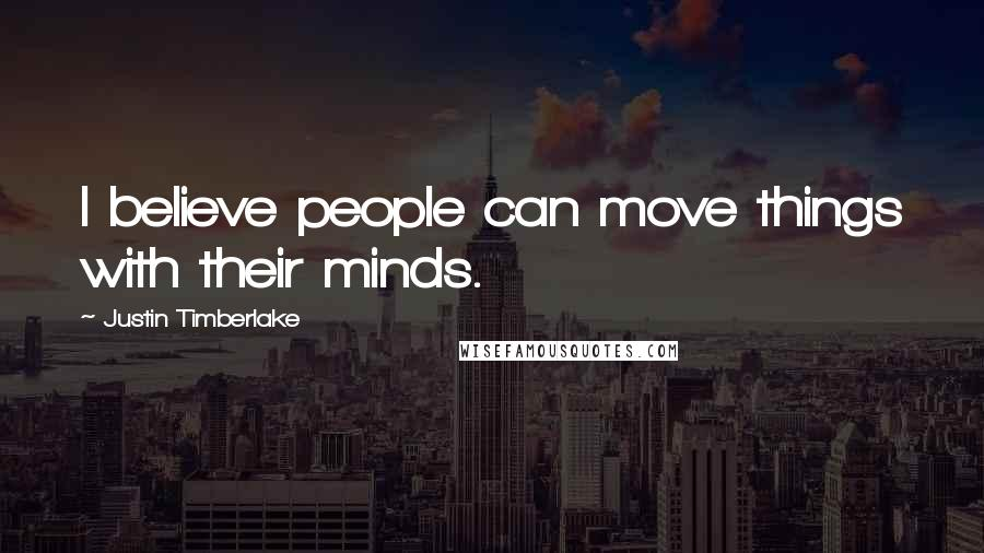 Justin Timberlake quotes: I believe people can move things with their minds.