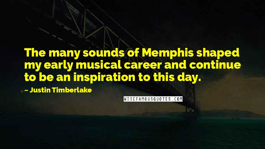Justin Timberlake quotes: The many sounds of Memphis shaped my early musical career and continue to be an inspiration to this day.