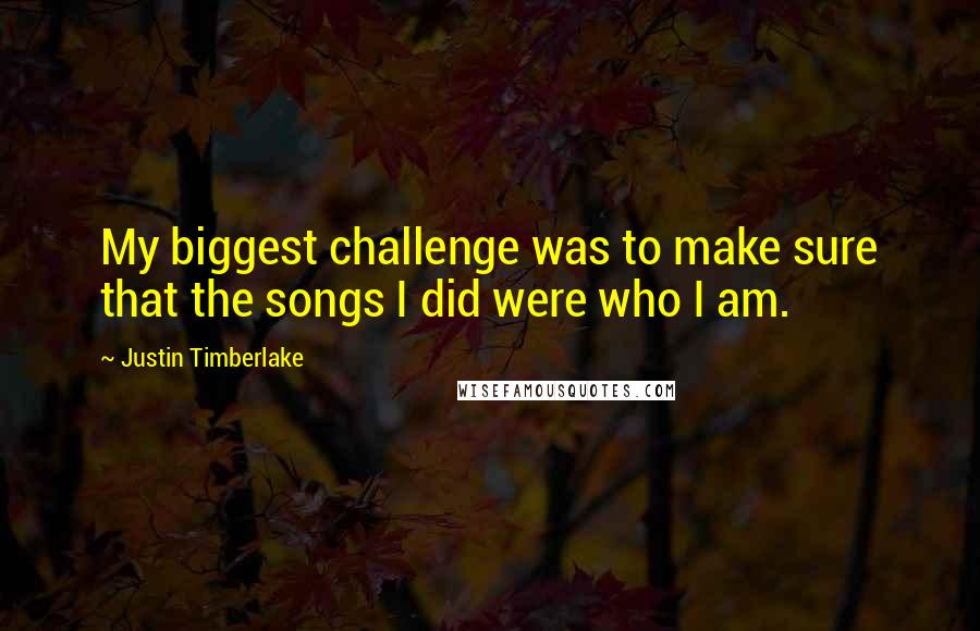 Justin Timberlake quotes: My biggest challenge was to make sure that the songs I did were who I am.