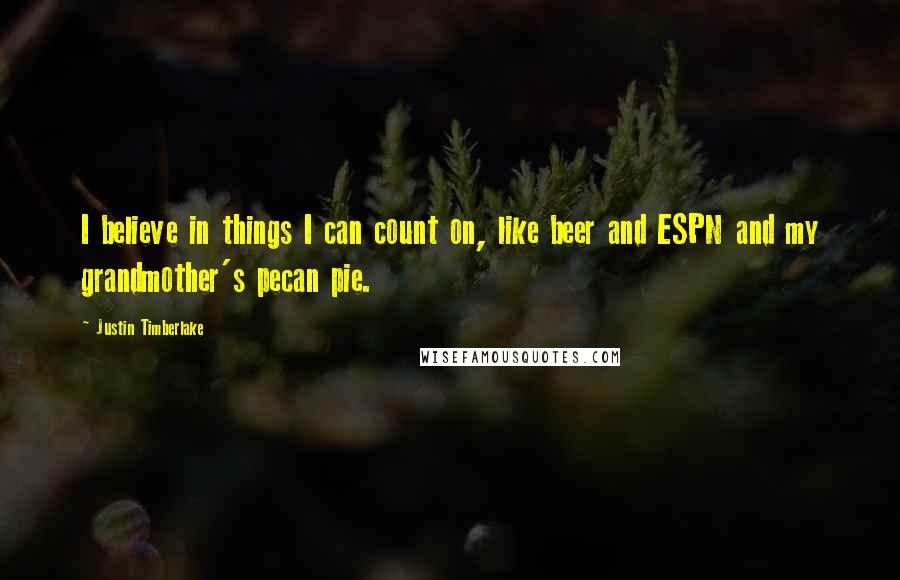 Justin Timberlake quotes: I believe in things I can count on, like beer and ESPN and my grandmother's pecan pie.