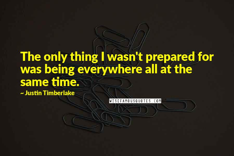 Justin Timberlake quotes: The only thing I wasn't prepared for was being everywhere all at the same time.