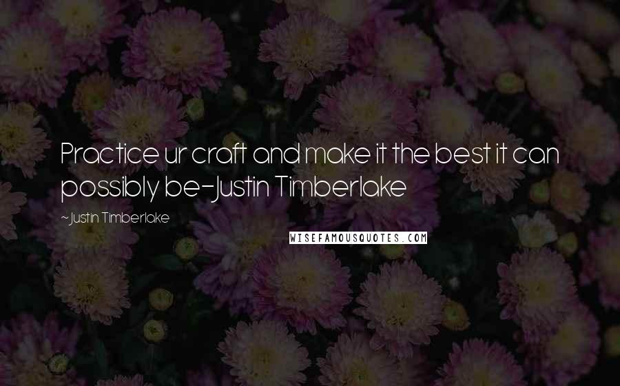 Justin Timberlake quotes: Practice ur craft and make it the best it can possibly be-Justin Timberlake