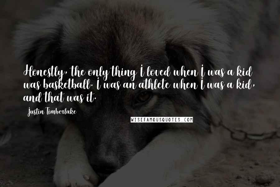 Justin Timberlake quotes: Honestly, the only thing I loved when I was a kid was basketball. I was an athlete when I was a kid, and that was it.