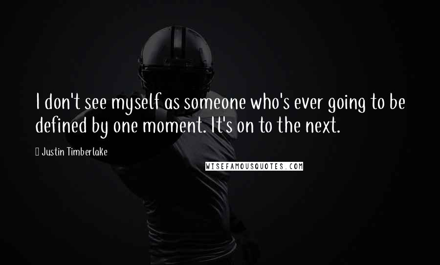 Justin Timberlake quotes: I don't see myself as someone who's ever going to be defined by one moment. It's on to the next.