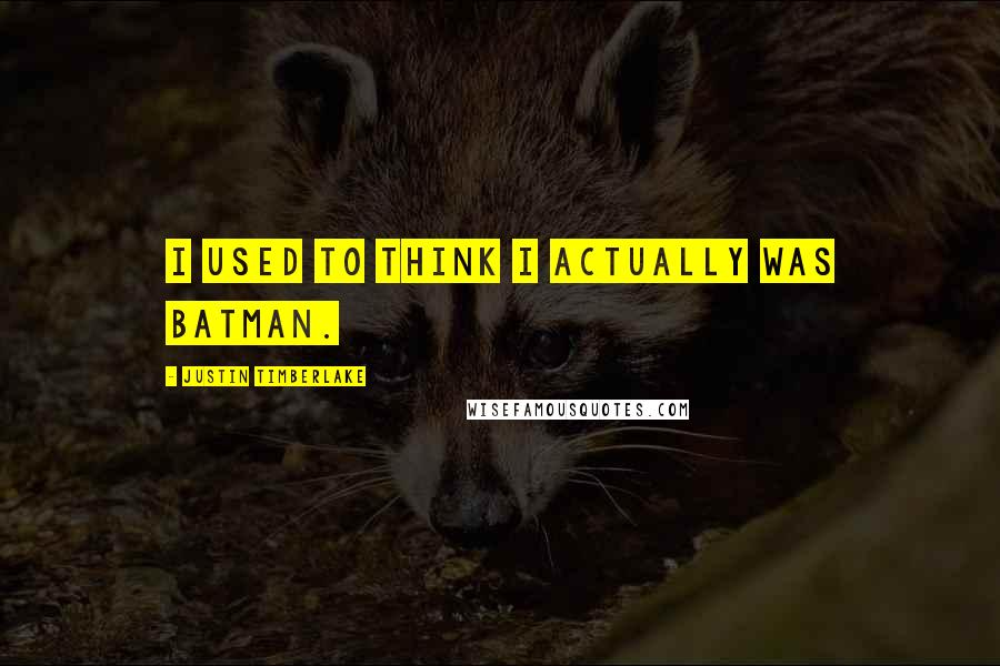 Justin Timberlake quotes: I used to think I actually was Batman.