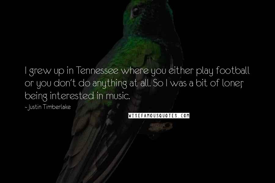 Justin Timberlake quotes: I grew up in Tennessee where you either play football or you don't do anything at all. So I was a bit of loner, being interested in music.