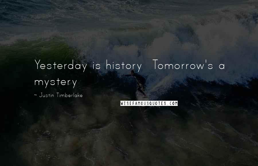Justin Timberlake quotes: Yesterday is history Tomorrow's a mystery