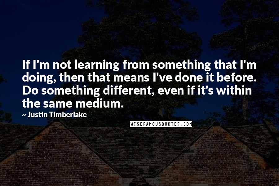 Justin Timberlake quotes: If I'm not learning from something that I'm doing, then that means I've done it before. Do something different, even if it's within the same medium.
