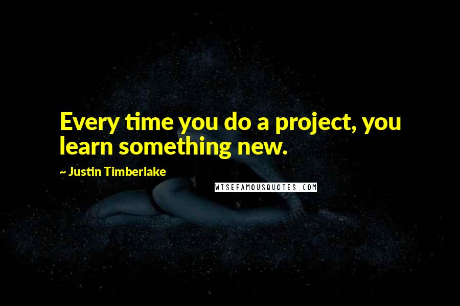 Justin Timberlake quotes: Every time you do a project, you learn something new.