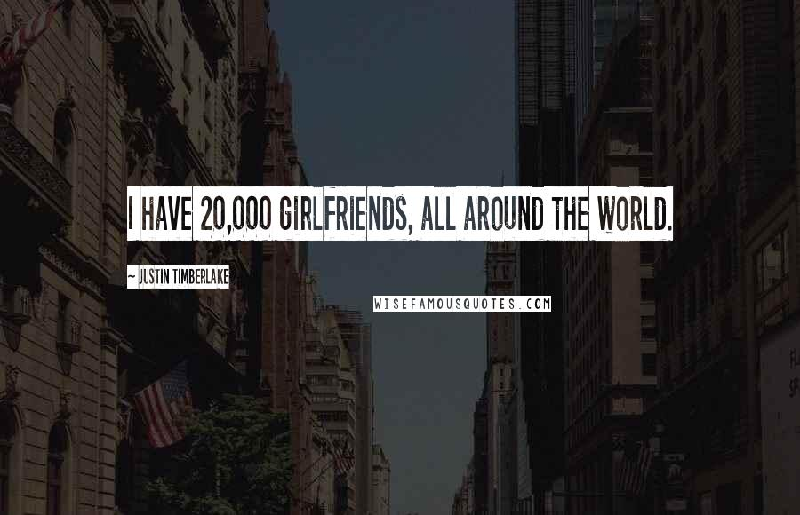 Justin Timberlake quotes: I have 20,000 girlfriends, all around the world.
