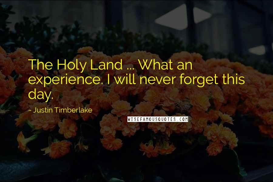 Justin Timberlake quotes: The Holy Land ... What an experience. I will never forget this day.
