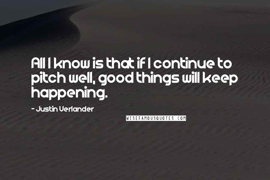 Justin Verlander quotes: All I know is that if I continue to pitch well, good things will keep happening.