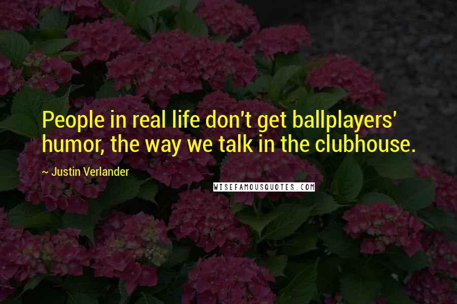 Justin Verlander quotes: People in real life don't get ballplayers' humor, the way we talk in the clubhouse.