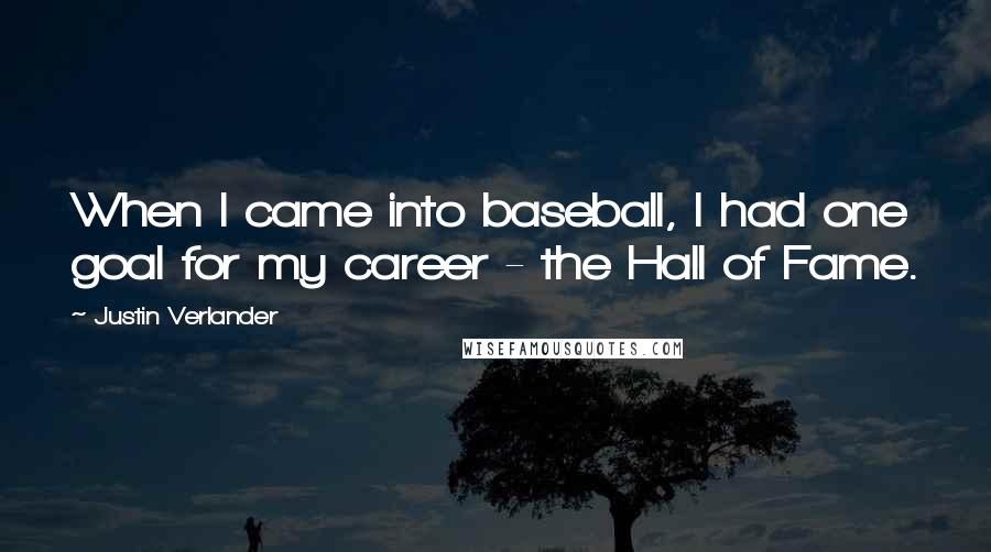 Justin Verlander quotes: When I came into baseball, I had one goal for my career - the Hall of Fame.
