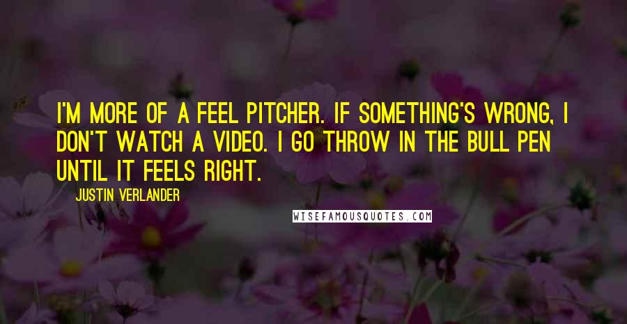 Justin Verlander quotes: I'm more of a feel pitcher. If something's wrong, I don't watch a video. I go throw in the bull pen until it feels right.