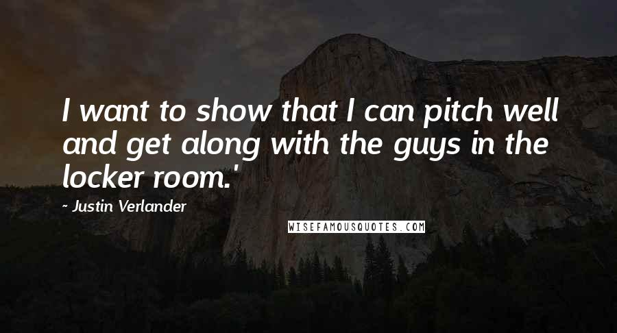 Justin Verlander quotes: I want to show that I can pitch well and get along with the guys in the locker room.'