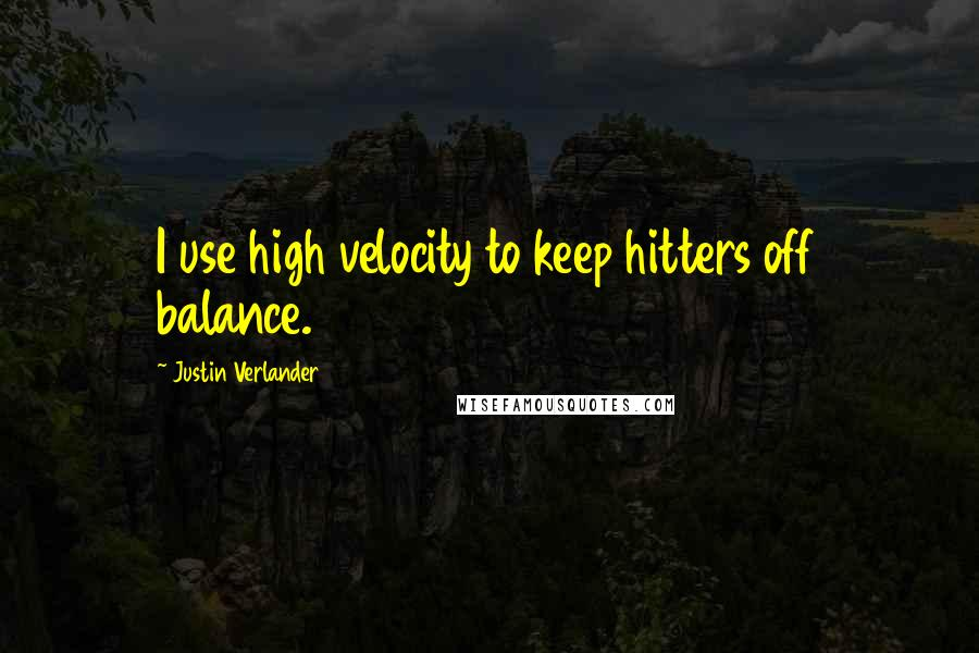 Justin Verlander quotes: I use high velocity to keep hitters off balance.