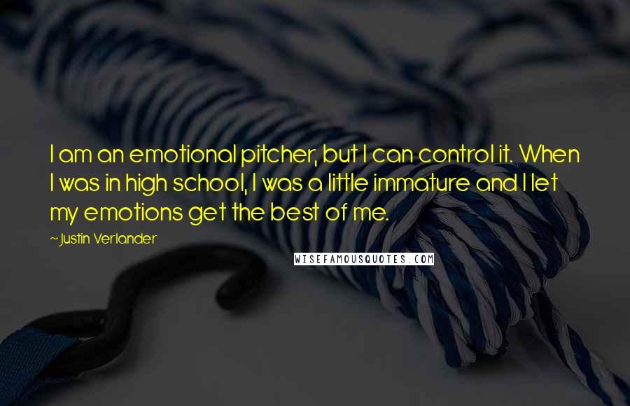 Justin Verlander quotes: I am an emotional pitcher, but I can control it. When I was in high school, I was a little immature and I let my emotions get the best of