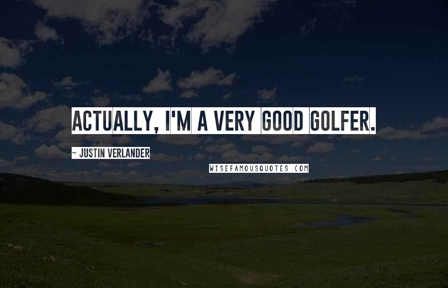 Justin Verlander quotes: Actually, I'm a very good golfer.