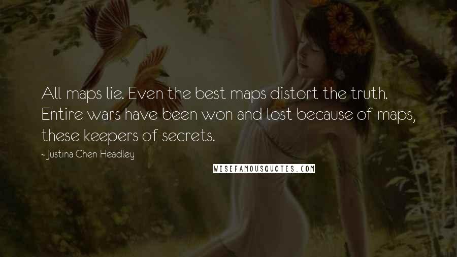 Justina Chen Headley quotes: All maps lie. Even the best maps distort the truth. Entire wars have been won and lost because of maps, these keepers of secrets.