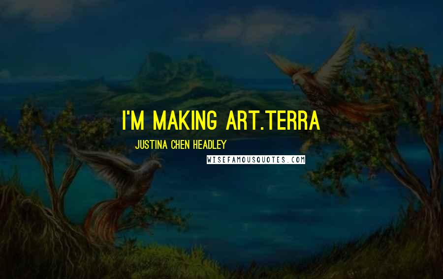 Justina Chen Headley quotes: I'm making art.Terra