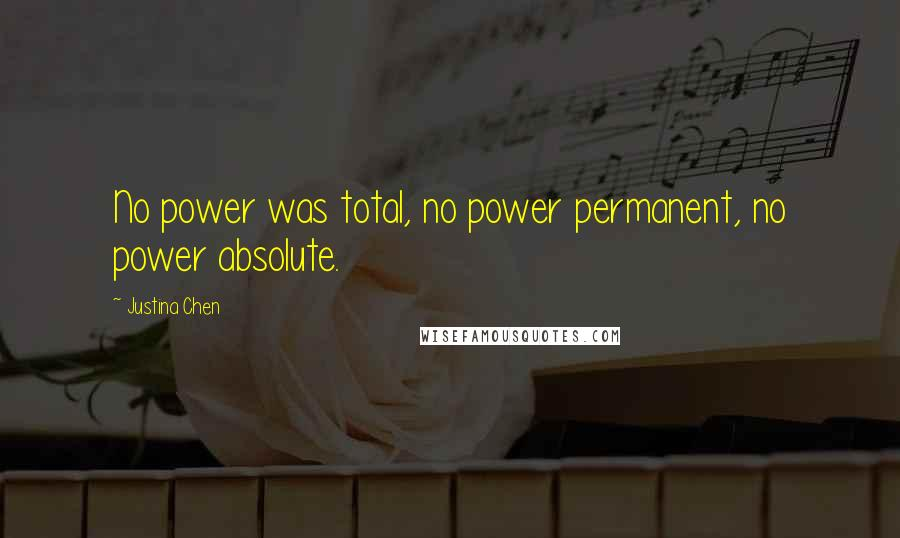 Justina Chen quotes: No power was total, no power permanent, no power absolute.