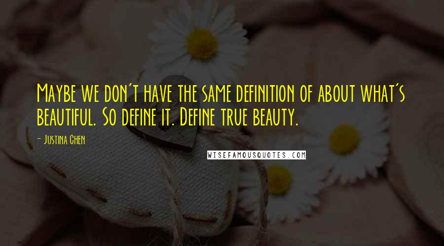 Justina Chen quotes: Maybe we don't have the same definition of about what's beautiful. So define it. Define true beauty.