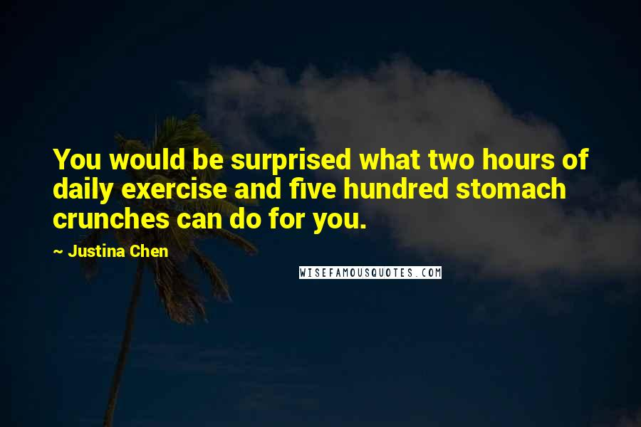 Justina Chen quotes: You would be surprised what two hours of daily exercise and five hundred stomach crunches can do for you.