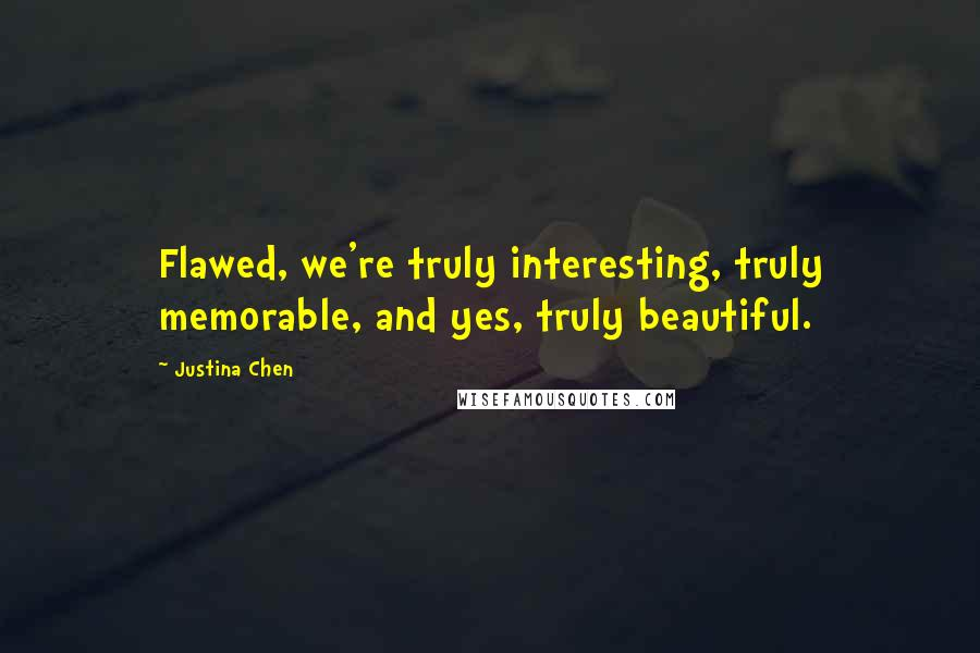 Justina Chen quotes: Flawed, we're truly interesting, truly memorable, and yes, truly beautiful.