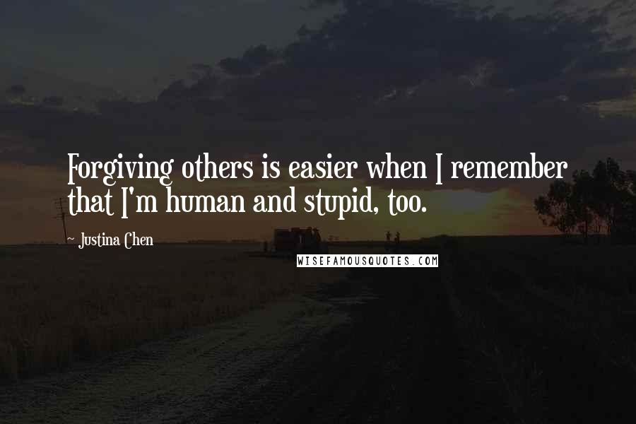 Justina Chen quotes: Forgiving others is easier when I remember that I'm human and stupid, too.