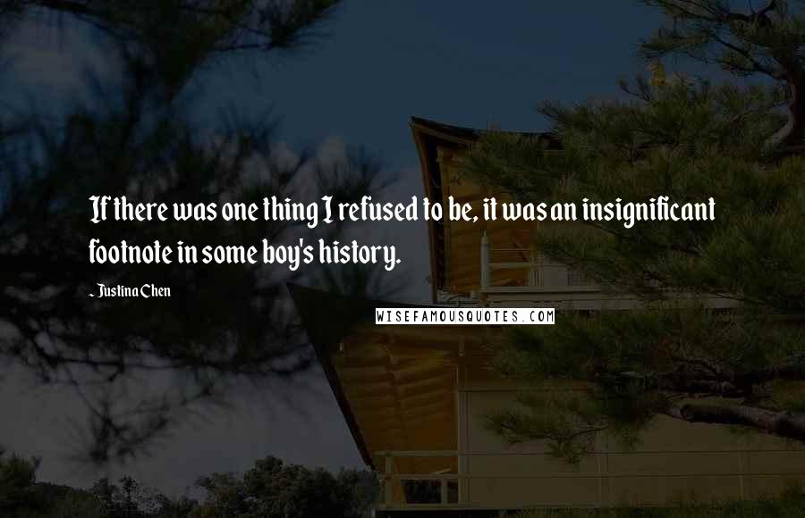 Justina Chen quotes: If there was one thing I refused to be, it was an insignificant footnote in some boy's history.