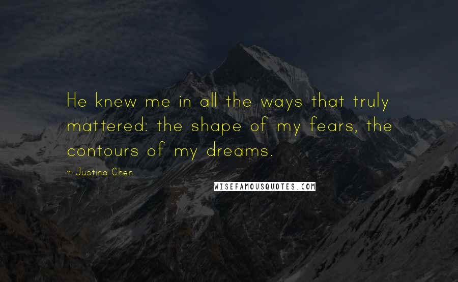 Justina Chen quotes: He knew me in all the ways that truly mattered: the shape of my fears, the contours of my dreams.