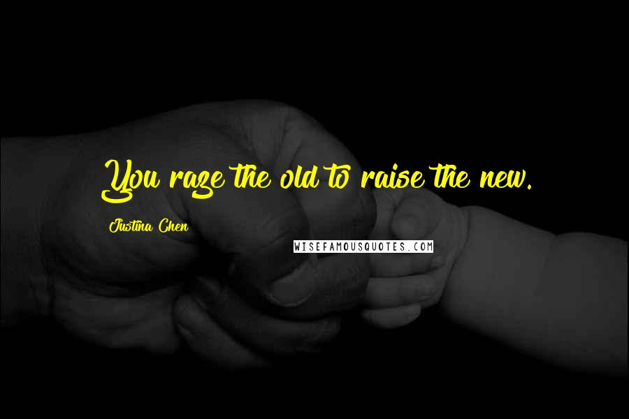 Justina Chen quotes: You raze the old to raise the new.