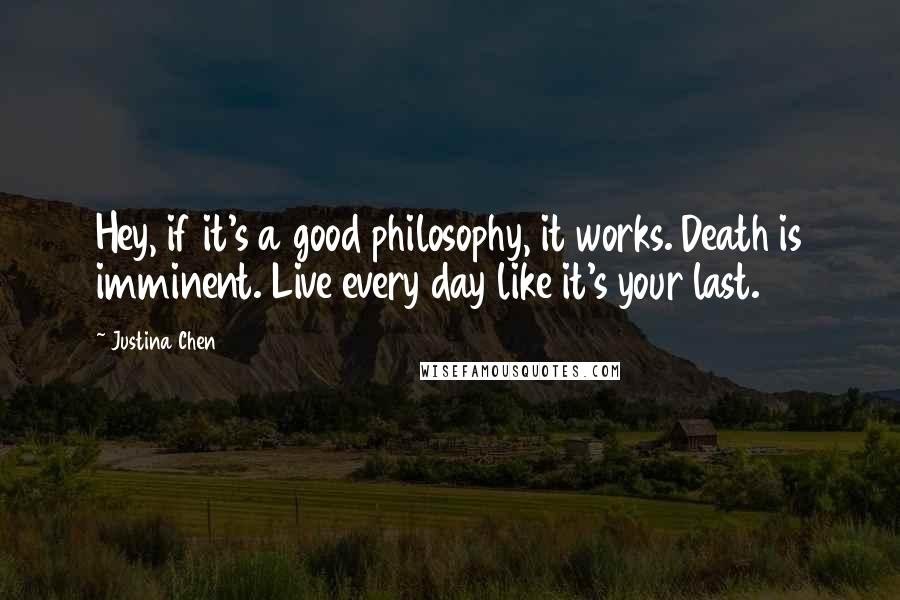 Justina Chen quotes: Hey, if it's a good philosophy, it works. Death is imminent. Live every day like it's your last.