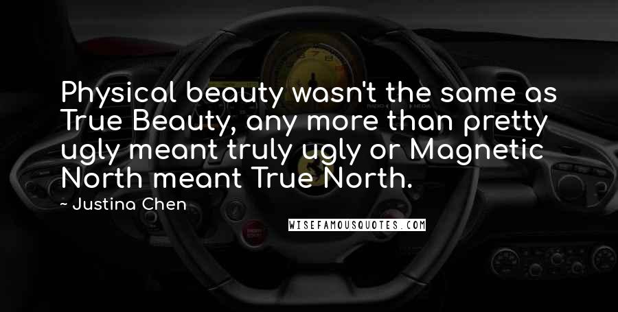 Justina Chen quotes: Physical beauty wasn't the same as True Beauty, any more than pretty ugly meant truly ugly or Magnetic North meant True North.